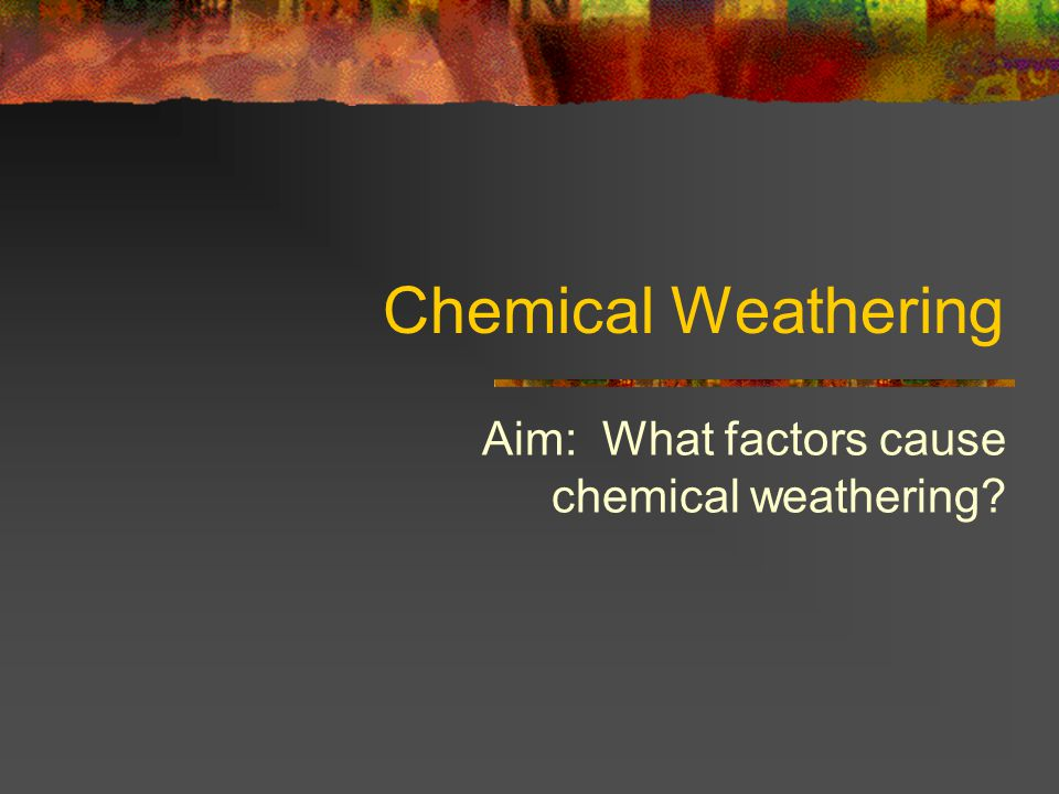 Aim: What factors cause chemical weathering
