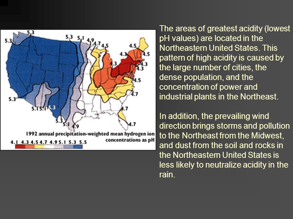 The areas of greatest acidity (lowest pH values) are located in the Northeastern United States. This pattern of high acidity is caused by the large number of cities, the dense population, and the concentration of power and industrial plants in the Northeast.