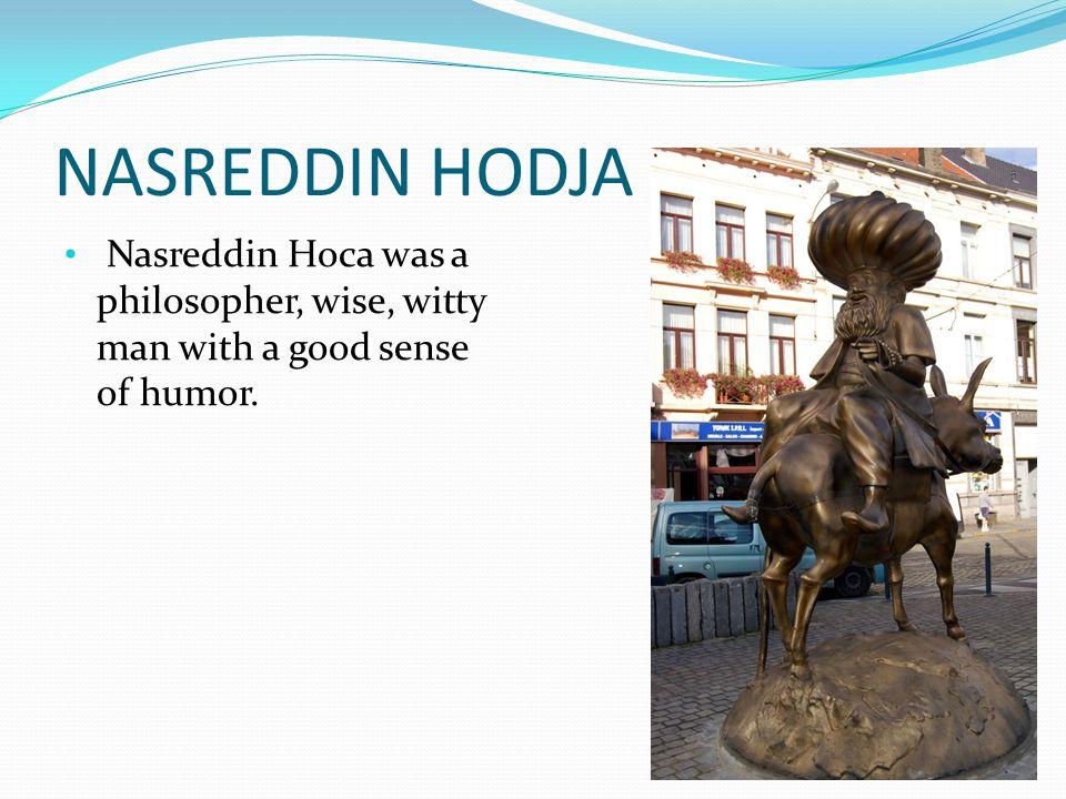 NASREDDIN HODJA Nasreddin Hoca was a philosopher, wise, witty man with a good sense of humor.