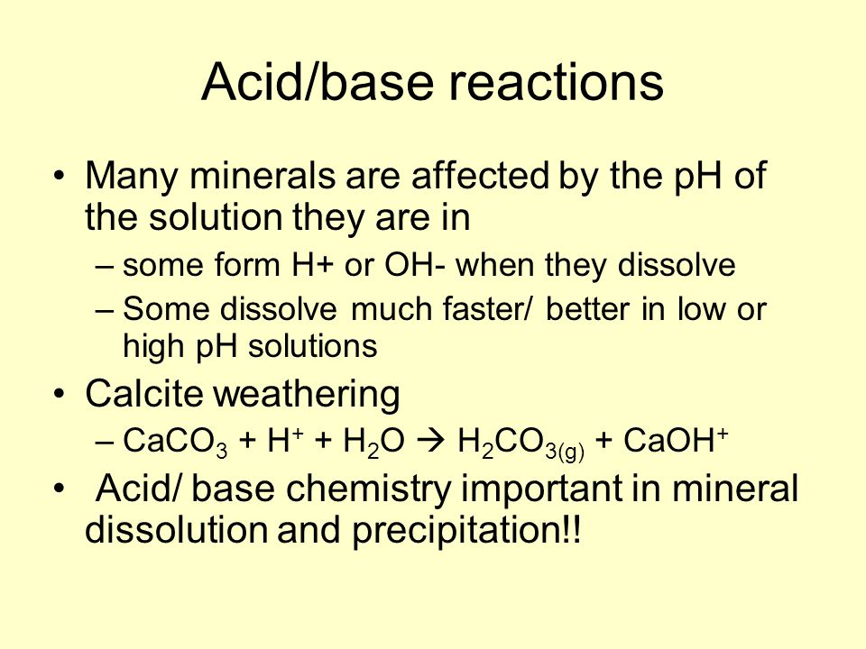 Acid/base reactions Many minerals are affected by the pH of the solution they are in. some form H+ or OH- when they dissolve.