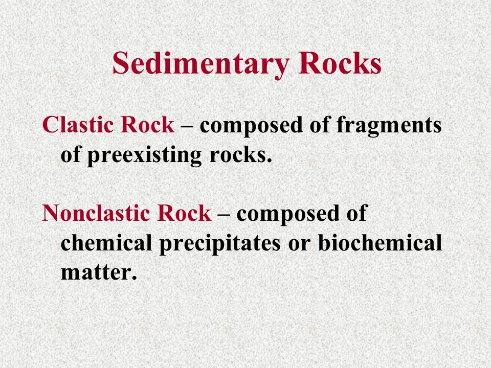 Sedimentary Rocks Clastic Rock – composed of fragments of preexisting rocks.