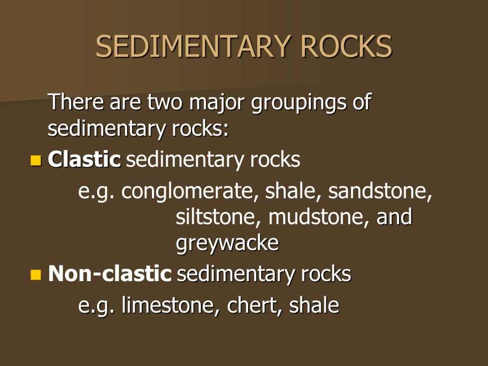 SEDIMENTARY ROCKS There are two major groupings of sedimentary rocks: