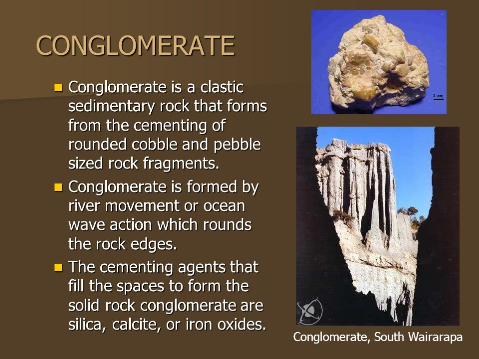 CONGLOMERATE Conglomerate is a clastic sedimentary rock that forms from the cementing of rounded cobble and pebble sized rock fragments.