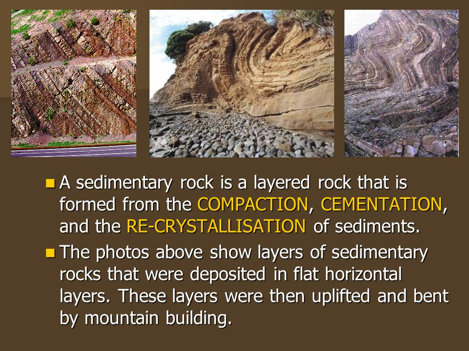 A sedimentary rock is a layered rock that is formed from the COMPACTION, CEMENTATION, and the RE-CRYSTALLISATION of sediments.