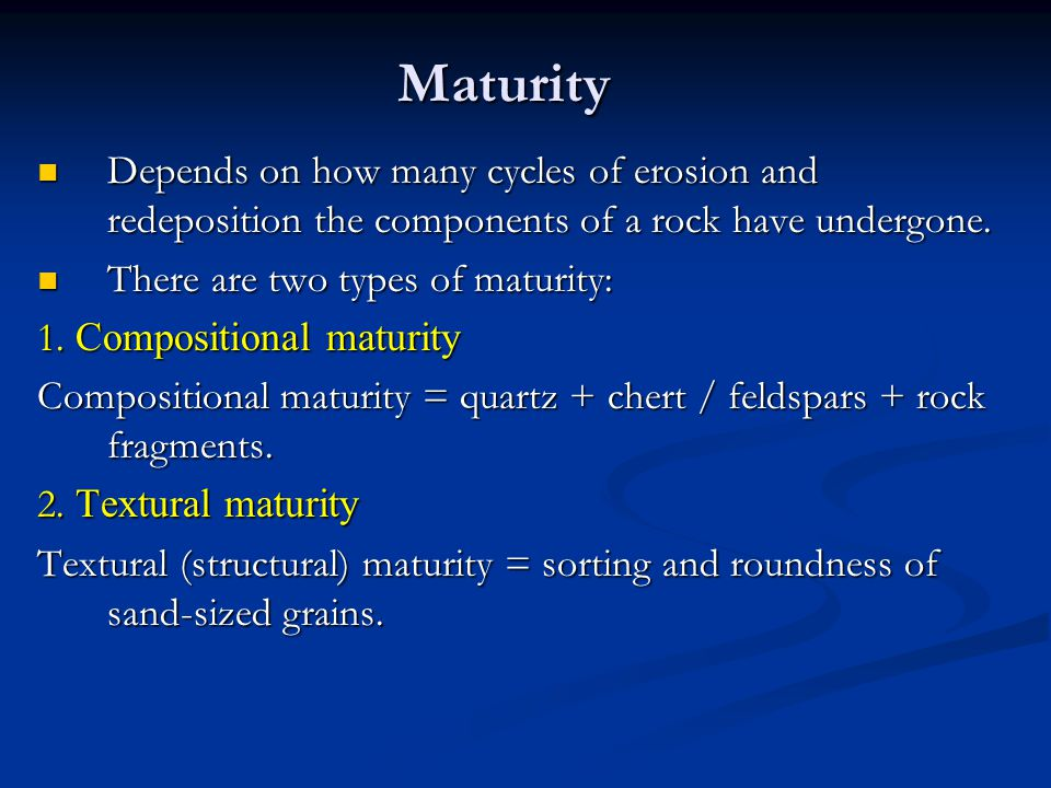 Maturity Depends on how many cycles of erosion and redeposition the components of a rock have undergone.