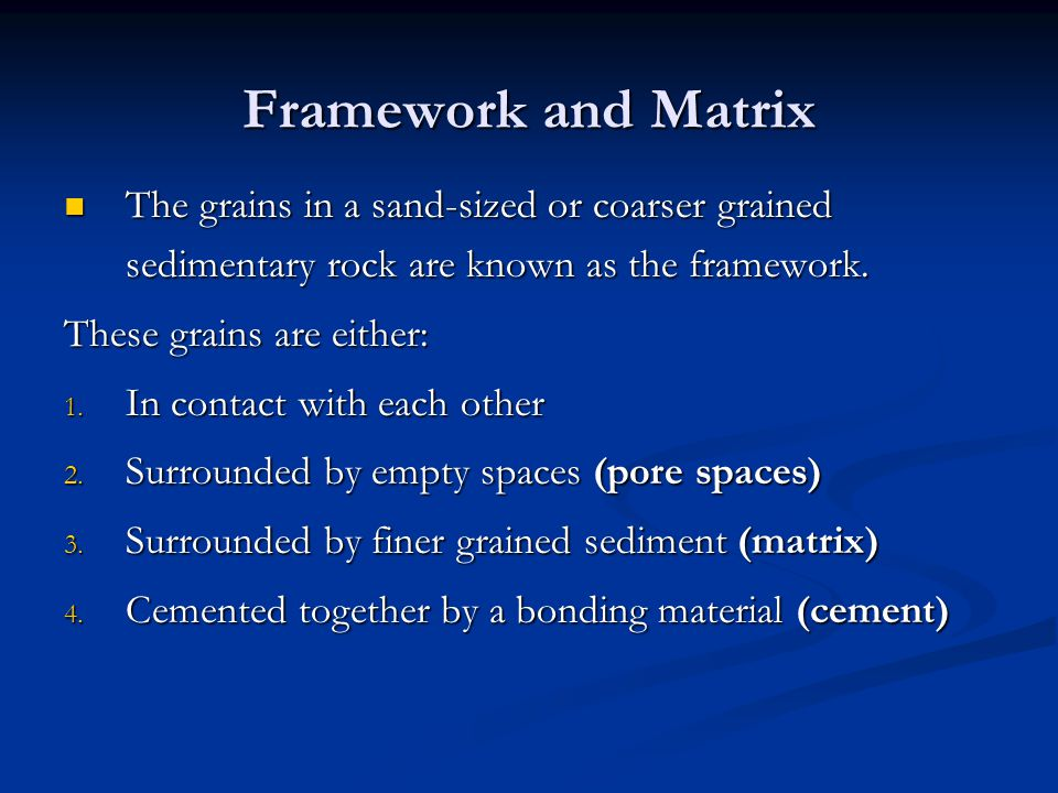 Framework and Matrix The grains in a sand-sized or coarser grained sedimentary rock are known as the framework.