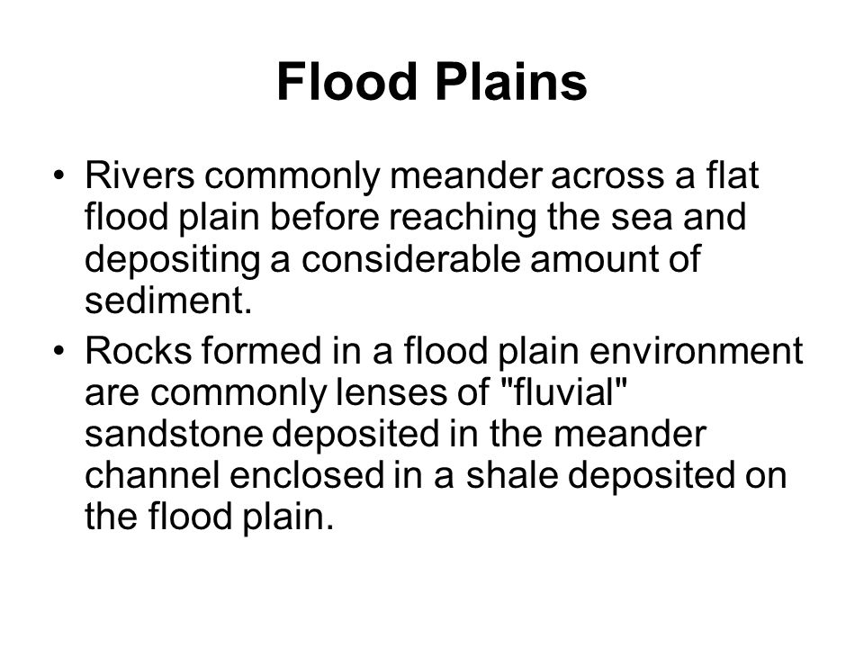 Flood Plains Rivers commonly meander across a flat flood plain before reaching the sea and depositing a considerable amount of sediment.