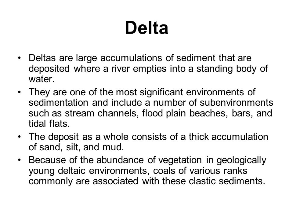 Delta Deltas are large accumulations of sediment that are deposited where a river empties into a standing body of water.