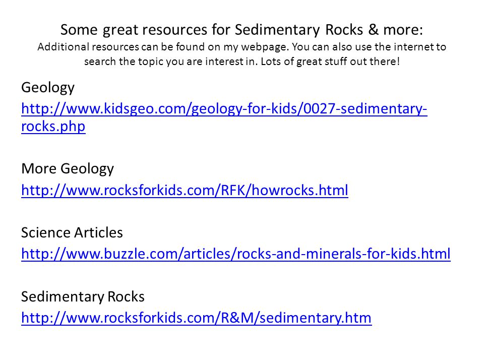 Some great resources for Sedimentary Rocks & more: Additional resources can be found on my webpage. You can also use the internet to search the topic you are interest in. Lots of great stuff out there!