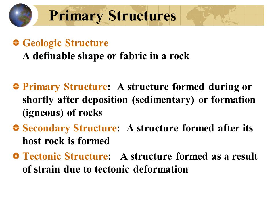 Primary Structures Geologic Structure A definable shape or fabric in a rock.