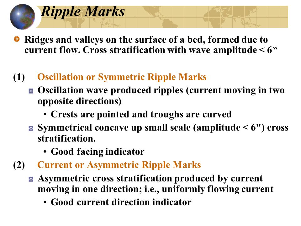 Ripple Marks Ridges and valleys on the surface of a bed, formed due to current flow. Cross stratification with wave amplitude < 6
