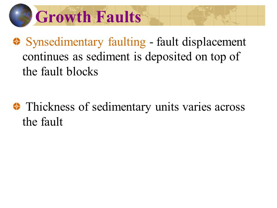 Growth Faults Synsedimentary faulting - fault displacement continues as sediment is deposited on top of the fault blocks.