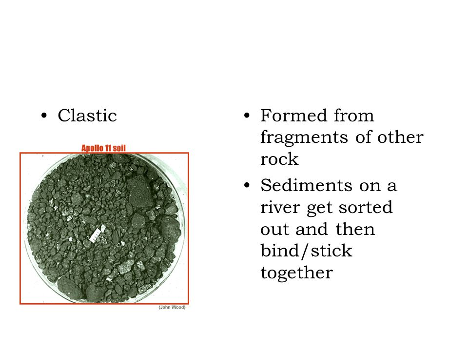 Clastic Formed from fragments of other rock.