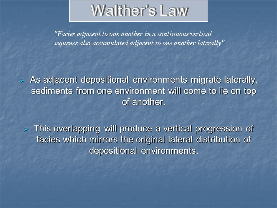 Walther's Law Facies adjacent to one another in a continuous vertical sequence also accumulated adjacent to one another laterally