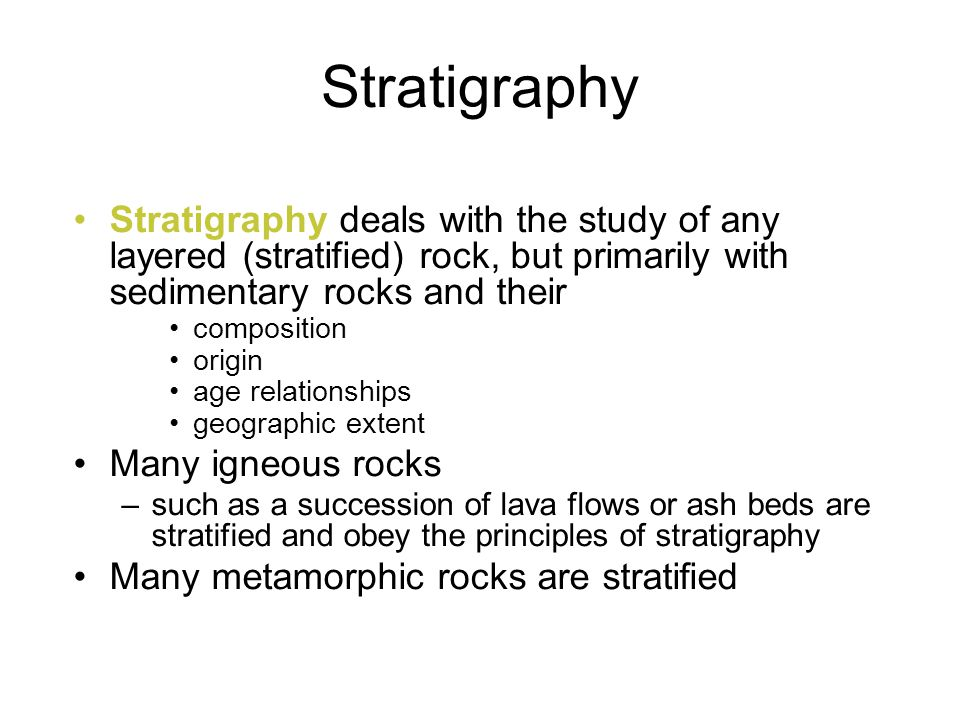 Stratigraphy Stratigraphy deals with the study of any layered (stratified) rock, but primarily with sedimentary rocks and their.