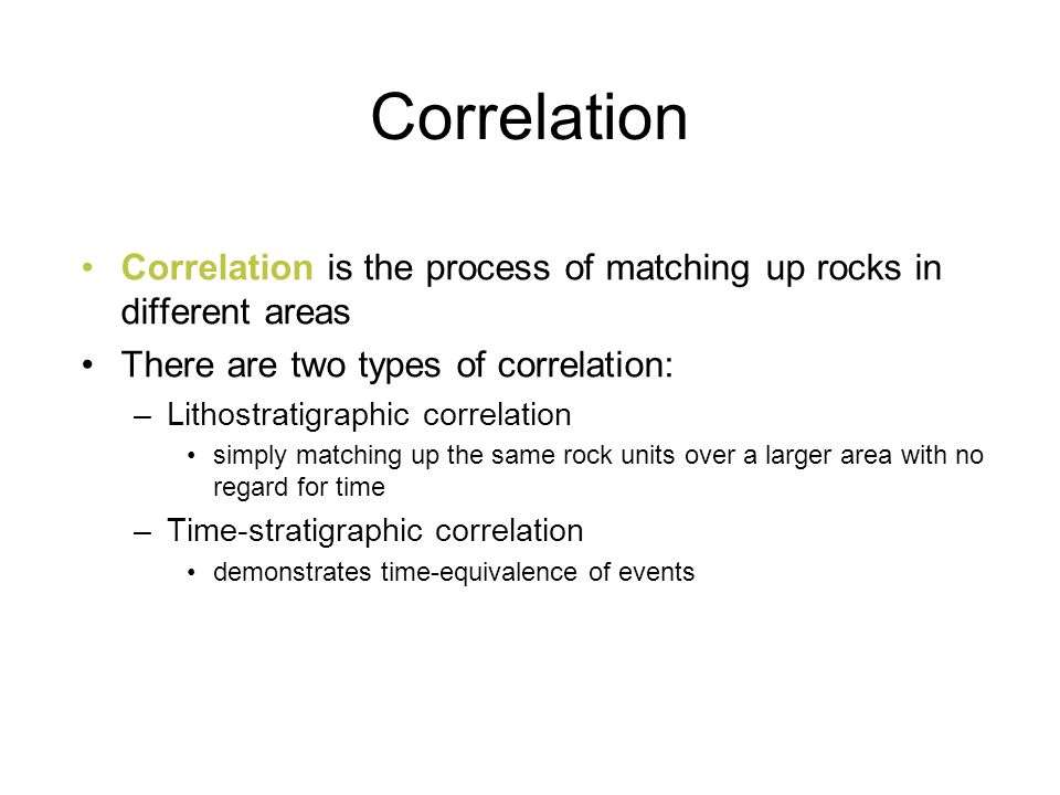 Correlation Correlation is the process of matching up rocks in different areas. There are two types of correlation:
