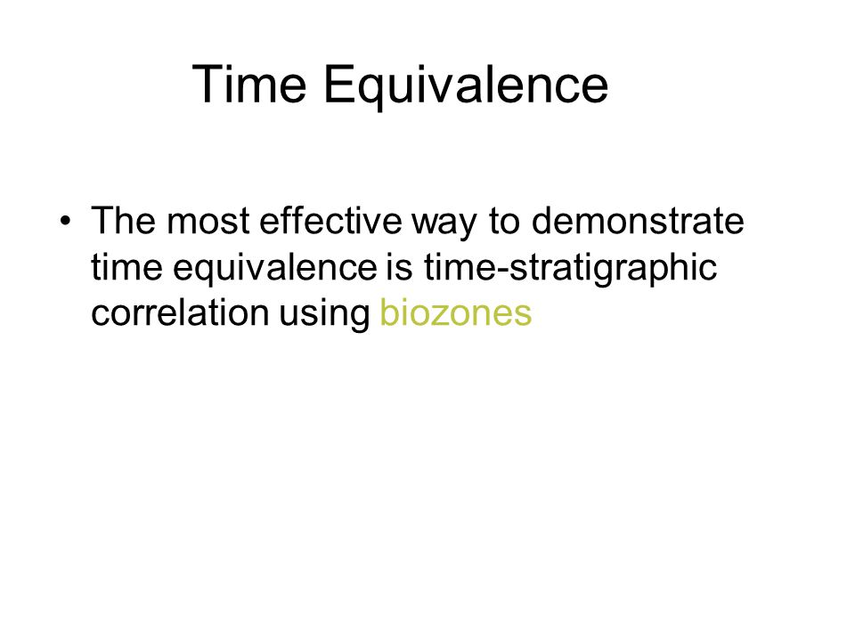 Time Equivalence The most effective way to demonstrate time equivalence is time-stratigraphic correlation using biozones.