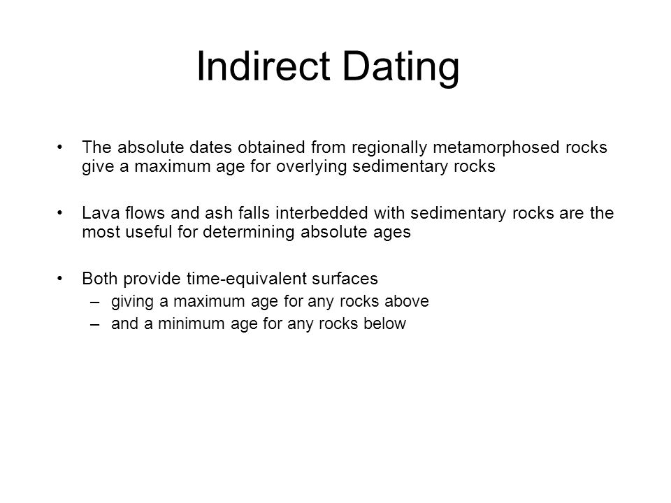 Indirect Dating The absolute dates obtained from regionally metamorphosed rocks give a maximum age for overlying sedimentary rocks.