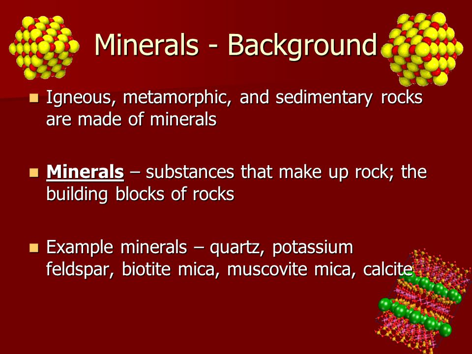 Minerals - Background Igneous, metamorphic, and sedimentary rocks are made of minerals.