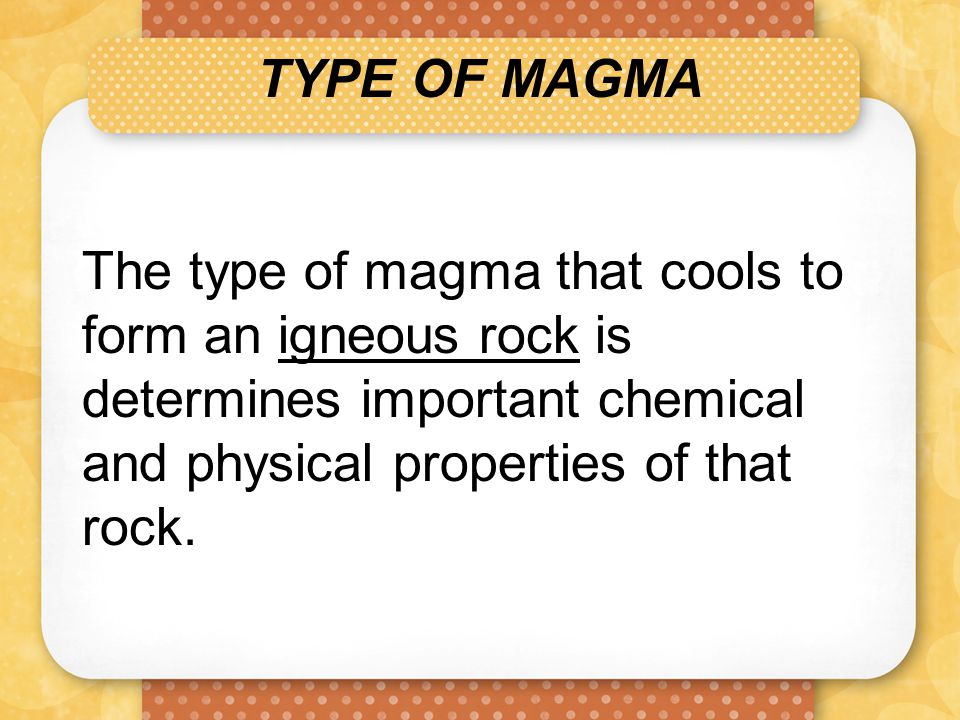 TYPE OF MAGMA The type of magma that cools to form an igneous rock is determines important chemical and physical properties of that rock.