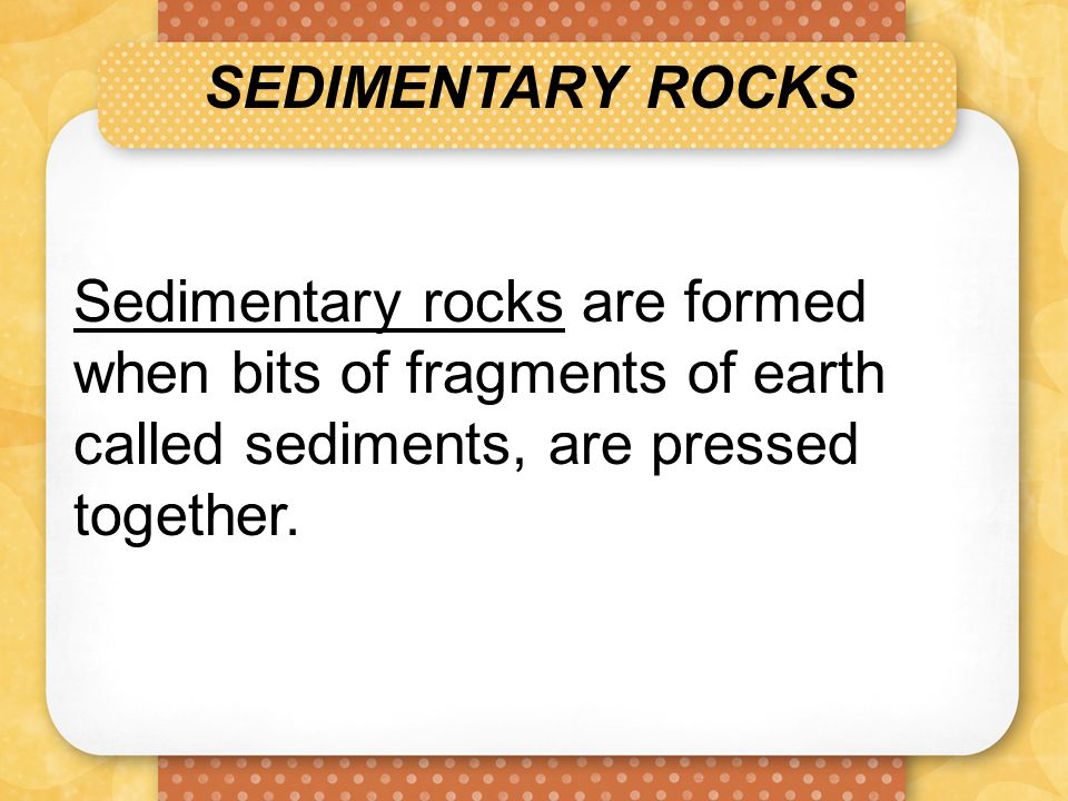 SEDIMENTARY ROCKS Sedimentary rocks are formed when bits of fragments of earth called sediments, are pressed together.