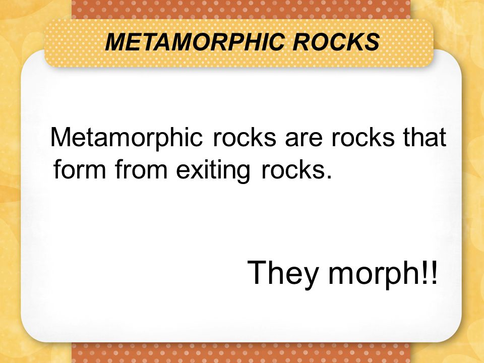 They morph!! Metamorphic rocks are rocks that form from exiting rocks.