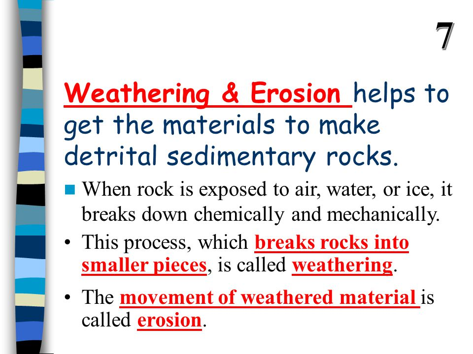 7 Weathering & Erosion helps to get the materials to make detrital sedimentary rocks.