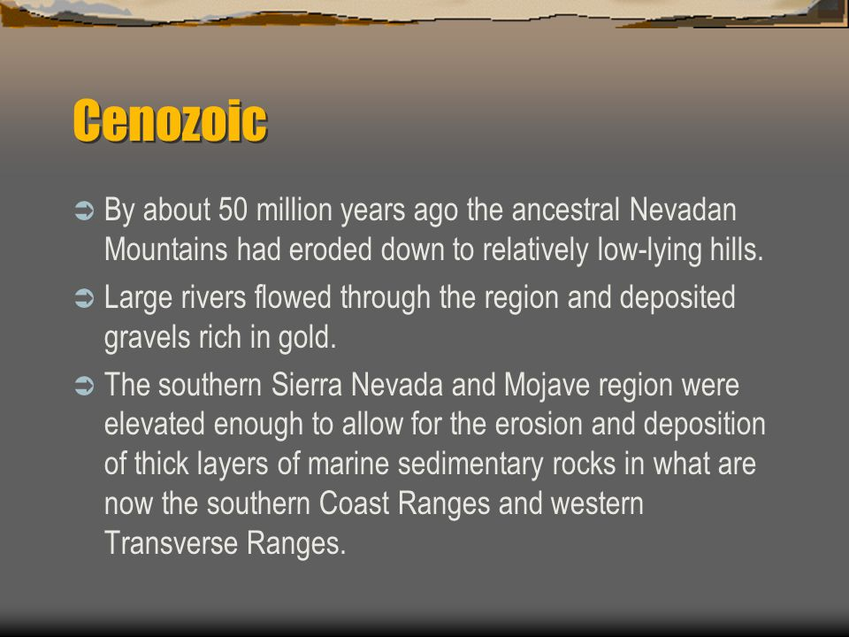 Cenozoic By about 50 million years ago the ancestral Nevadan Mountains had eroded down to relatively low-lying hills.