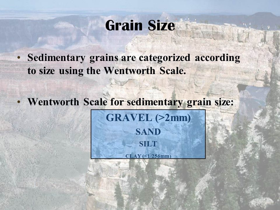 Grain Size Sedimentary grains are categorized according to size using the Wentworth Scale. Wentworth Scale for sedimentary grain size: