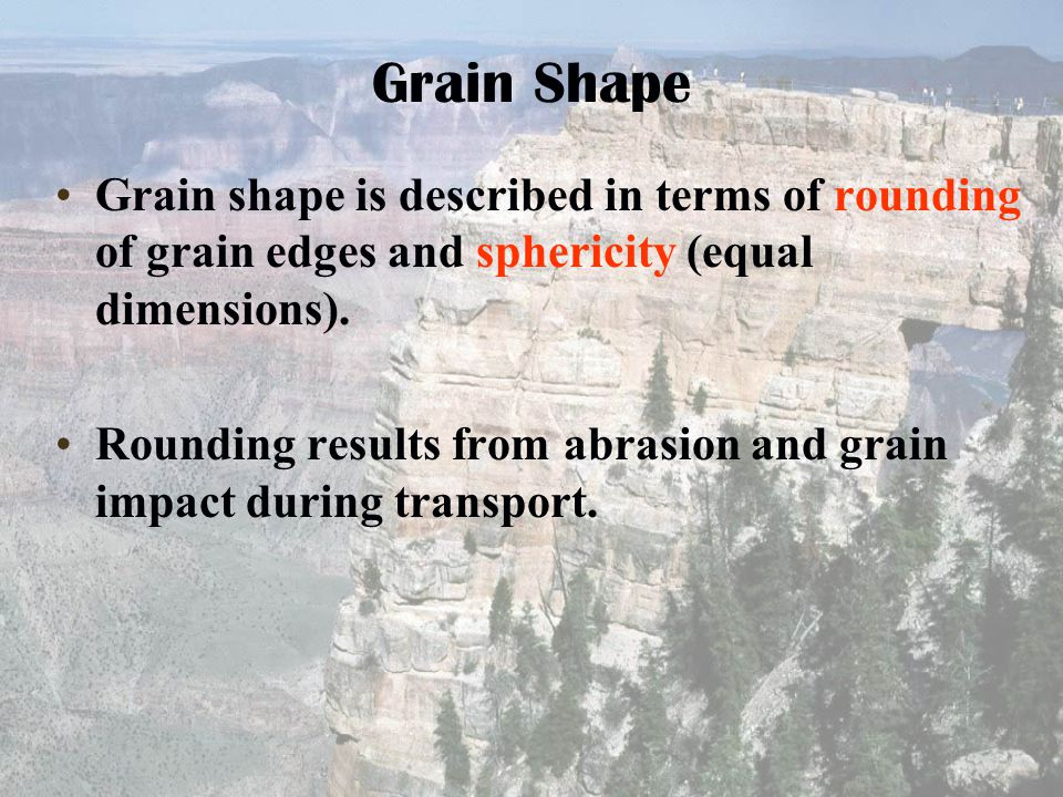 Grain Shape Grain shape is described in terms of rounding of grain edges and sphericity (equal dimensions).