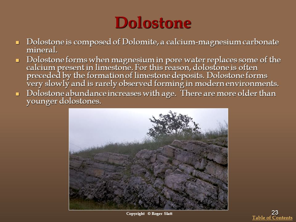Dolostone Dolostone is composed of Dolomite, a calcium-magnesium carbonate mineral.