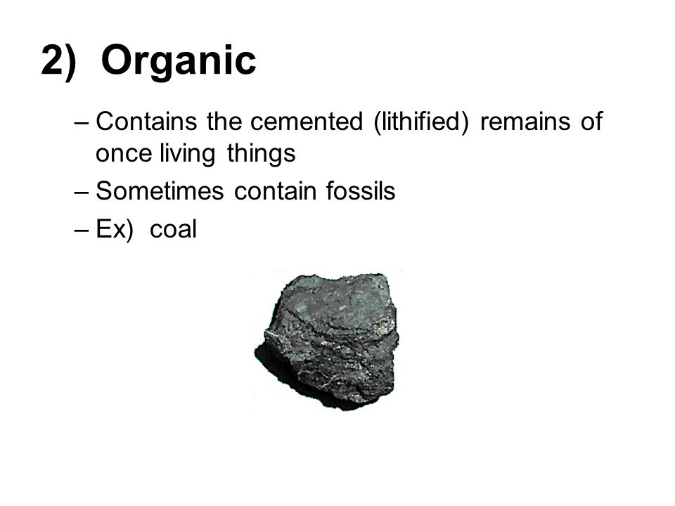 2) Organic Contains the cemented (lithified) remains of once living things. Sometimes contain fossils.