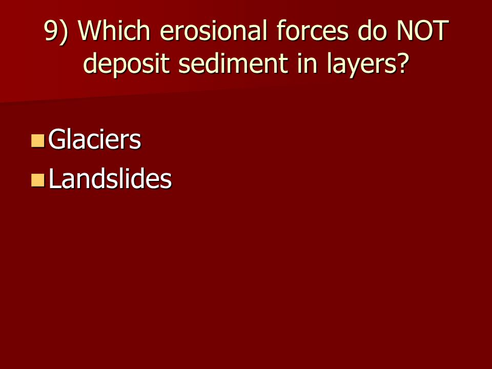 9) Which erosional forces do NOT deposit sediment in layers