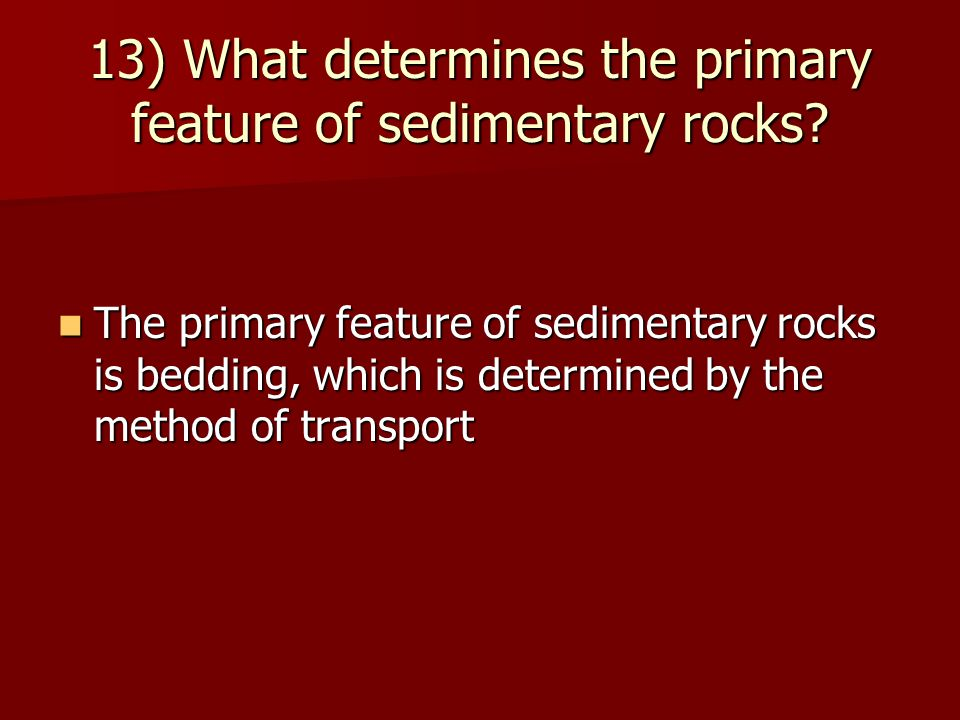13) What determines the primary feature of sedimentary rocks