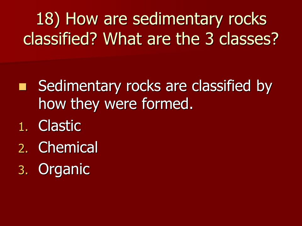 18) How are sedimentary rocks classified What are the 3 classes