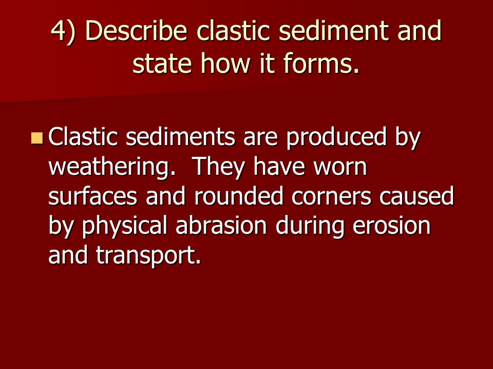 4) Describe clastic sediment and state how it forms.