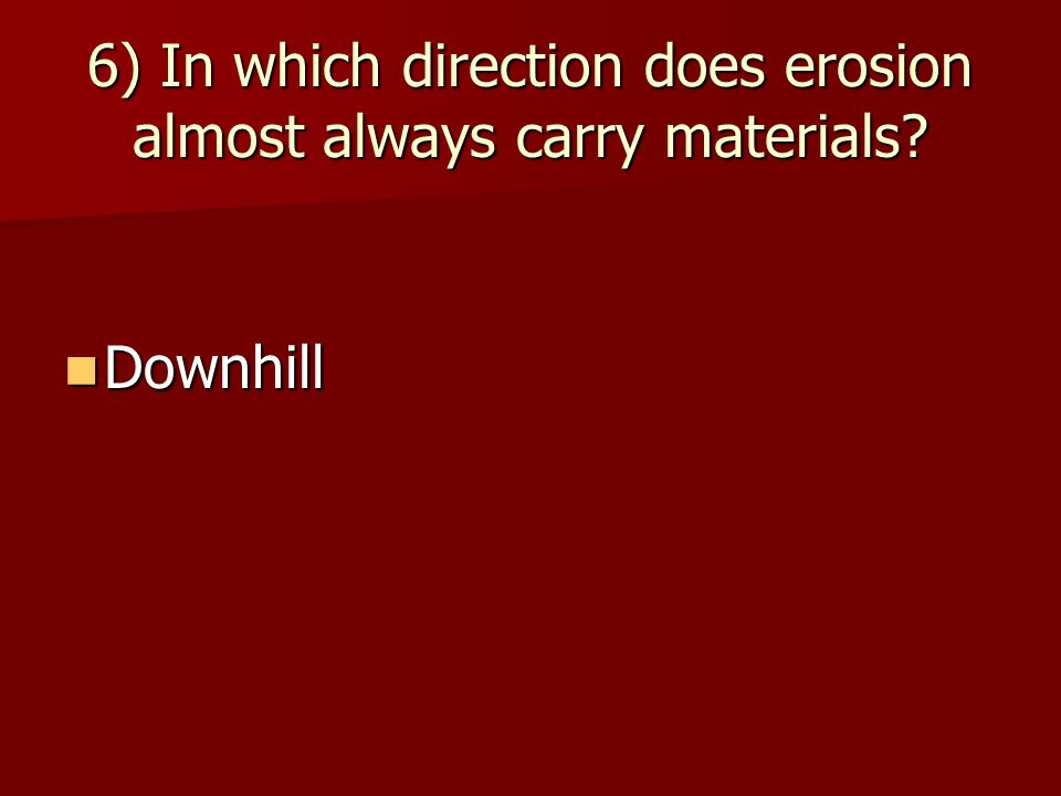 6) In which direction does erosion almost always carry materials