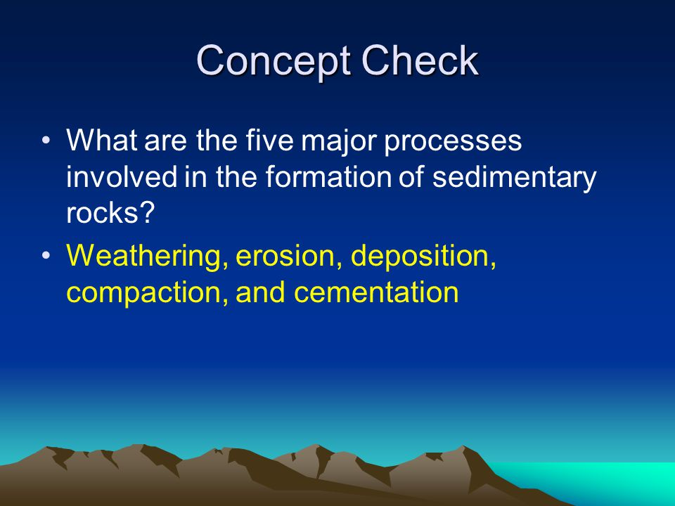 Concept Check What are the five major processes involved in the formation of sedimentary rocks