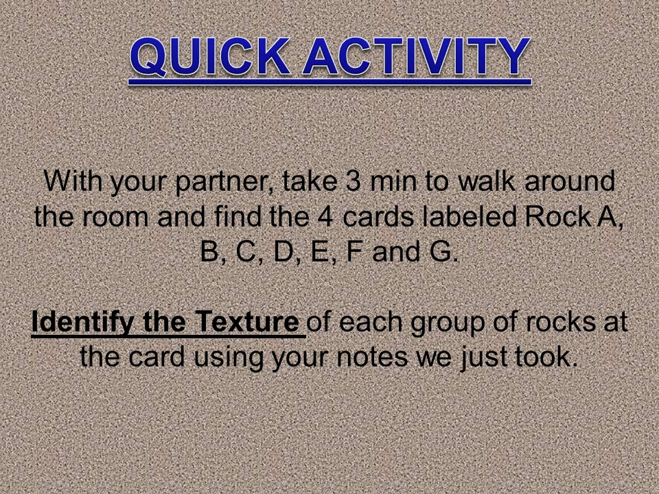 QUICK ACTIVITY With your partner, take 3 min to walk around the room and find the 4 cards labeled Rock A, B, C, D, E, F and G.