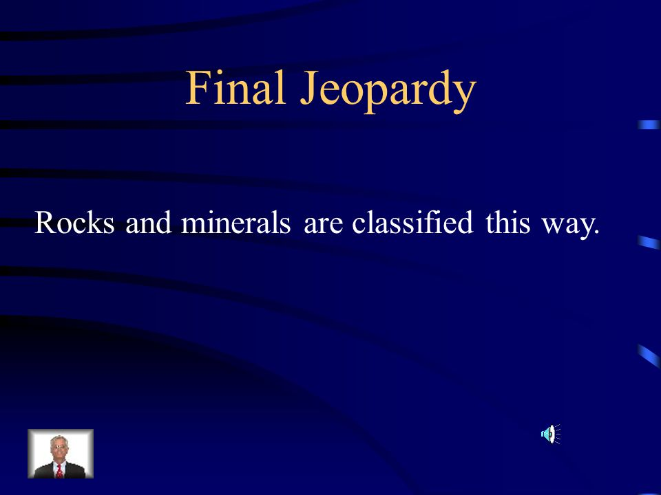 Final Jeopardy Rocks and minerals are classified this way.