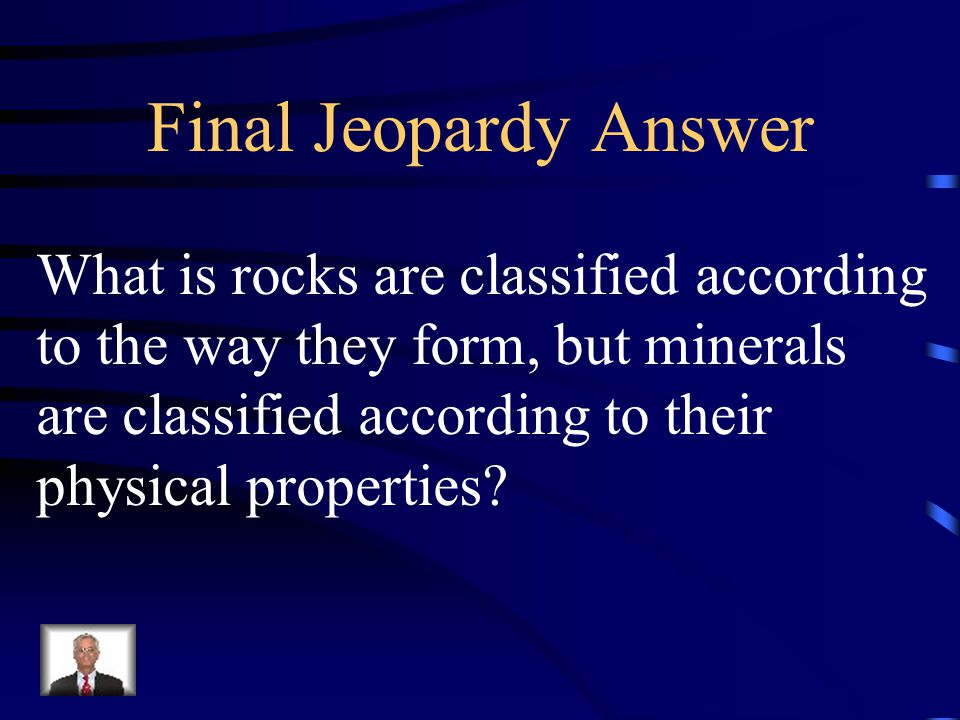 Final Jeopardy Answer What is rocks are classified according