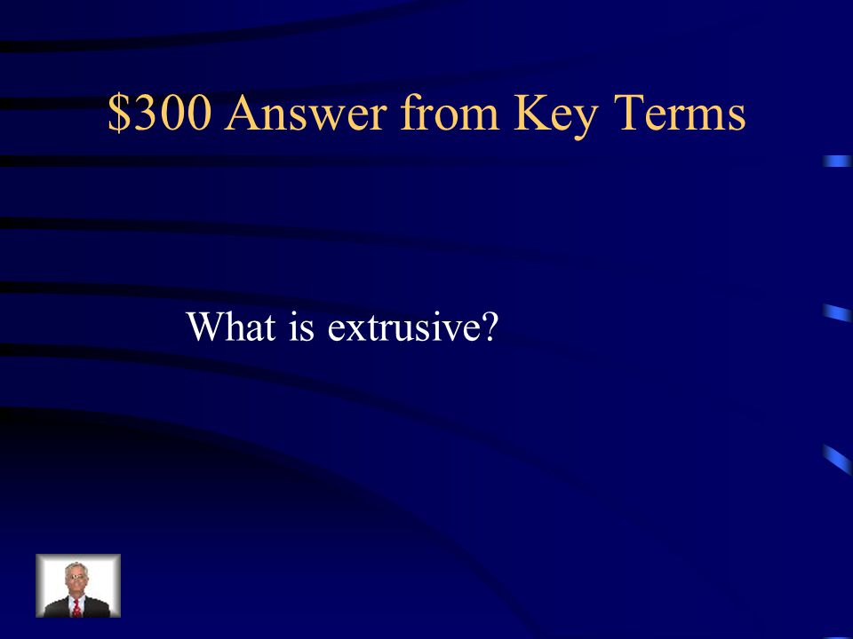 $300 Answer from Key Terms What is extrusive