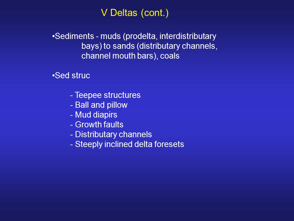 V Deltas (cont.) Sediments - muds (prodelta, interdistributary bays) to sands (distributary channels, channel mouth bars), coals.