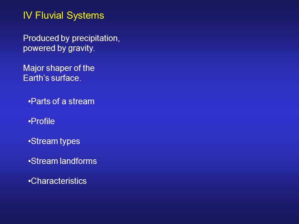 IV Fluvial Systems Produced by precipitation, powered by gravity.