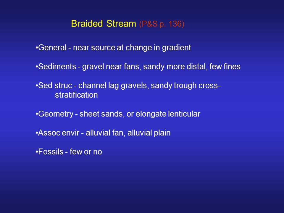Braided Stream (P&S p. 136) General - near source at change in gradient. Sediments - gravel near fans, sandy more distal, few fines.