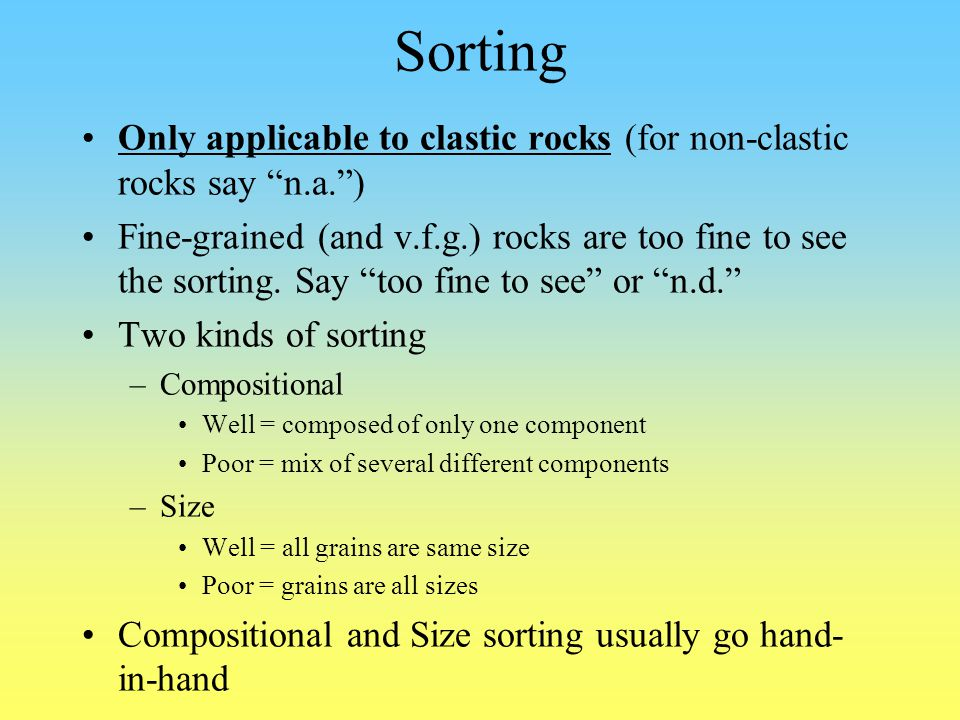 Sorting Only applicable to clastic rocks (for non-clastic rocks say n.a. )