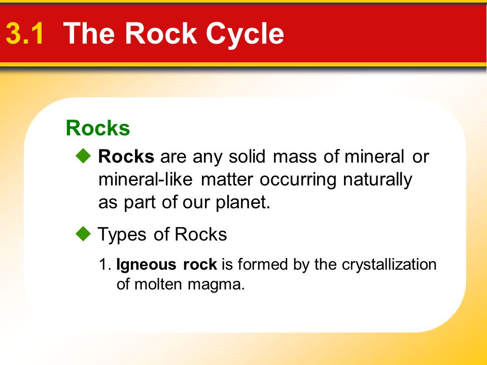 Rocks 3.1 The Rock Cycle.  Rocks are any solid mass of mineral or mineral-like matter occurring naturally as part of our planet.