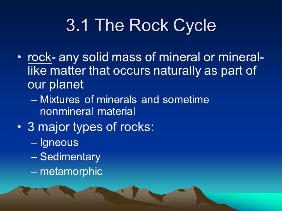 3.1 The Rock Cycle rock- any solid mass of mineral or mineral-like matter that occurs naturally as part of our planet.