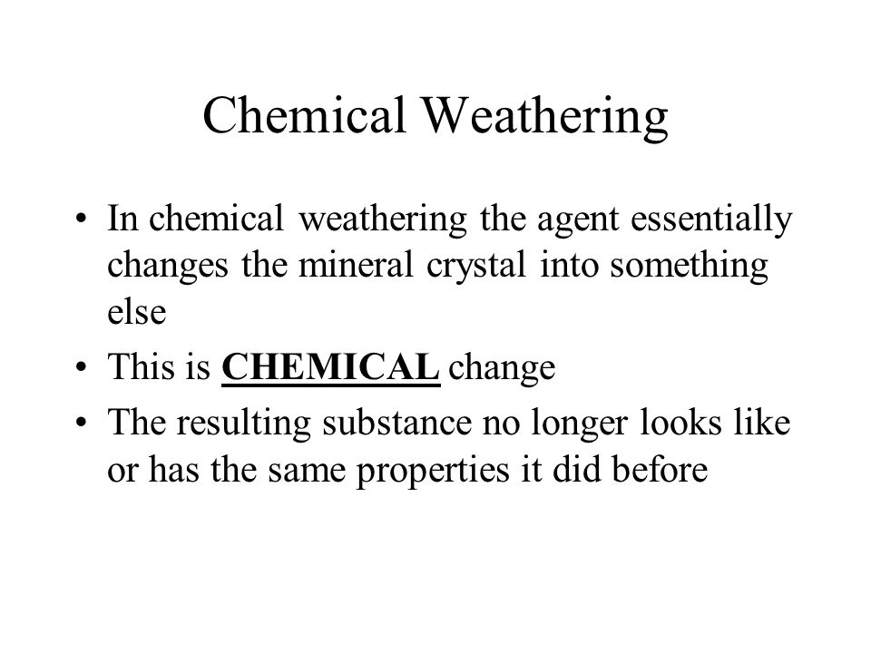 Chemical Weathering In chemical weathering the agent essentially changes the mineral crystal into something else.