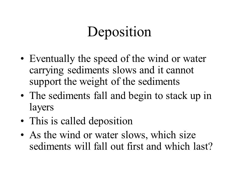 Deposition Eventually the speed of the wind or water carrying sediments slows and it cannot support the weight of the sediments.